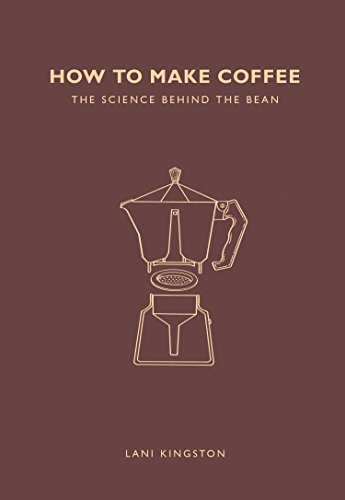 Kingston, L: How to Make Coffee: The science behind the bean